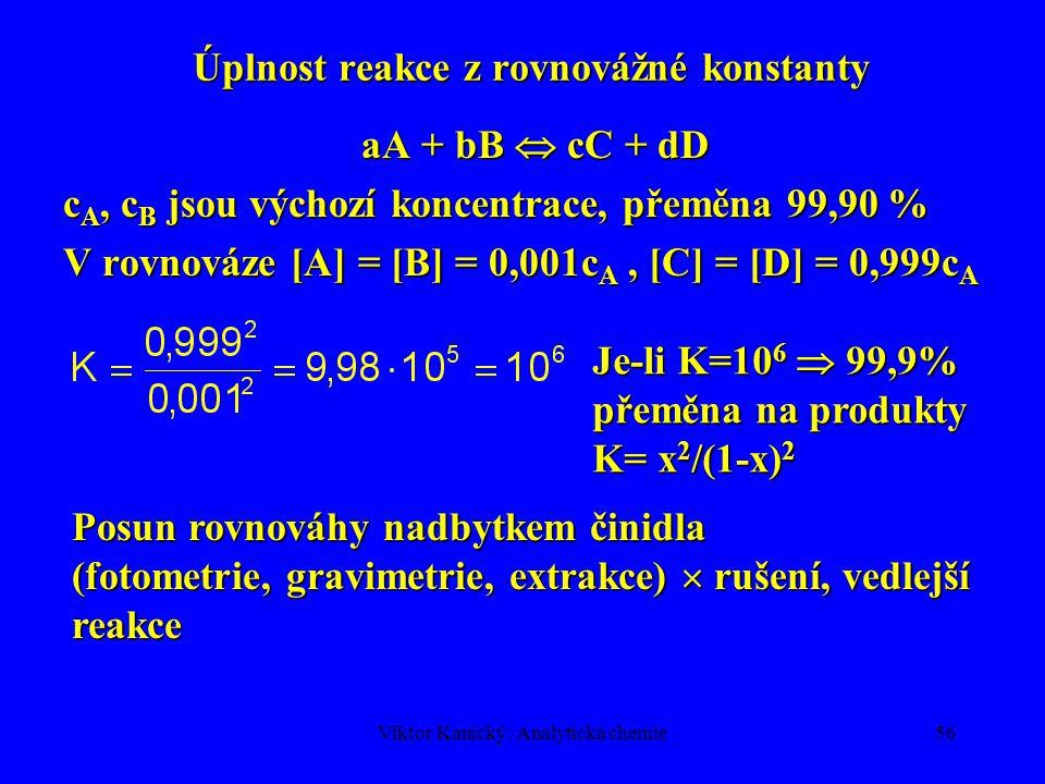 Viktor Kanický: Analytická chemie55 Přepočet termodynamických a koncentračních rovnovážných konstant K a = lim (log K) pro I  0 log K = log (K a ) +  log K  log K = log K - log (K a ) =  z i 2 (  (I)/[1+  (I)] – 0,3I)  z i 2 = algebraický součet nábojových čísel,  z i 2 produktů >0,  z i 2 výchozích látek 0,  z i 2 výchozích látek < 0 2 0,1 I 1 -  log K K nejvíce závisí na iontové síle při I <0,1