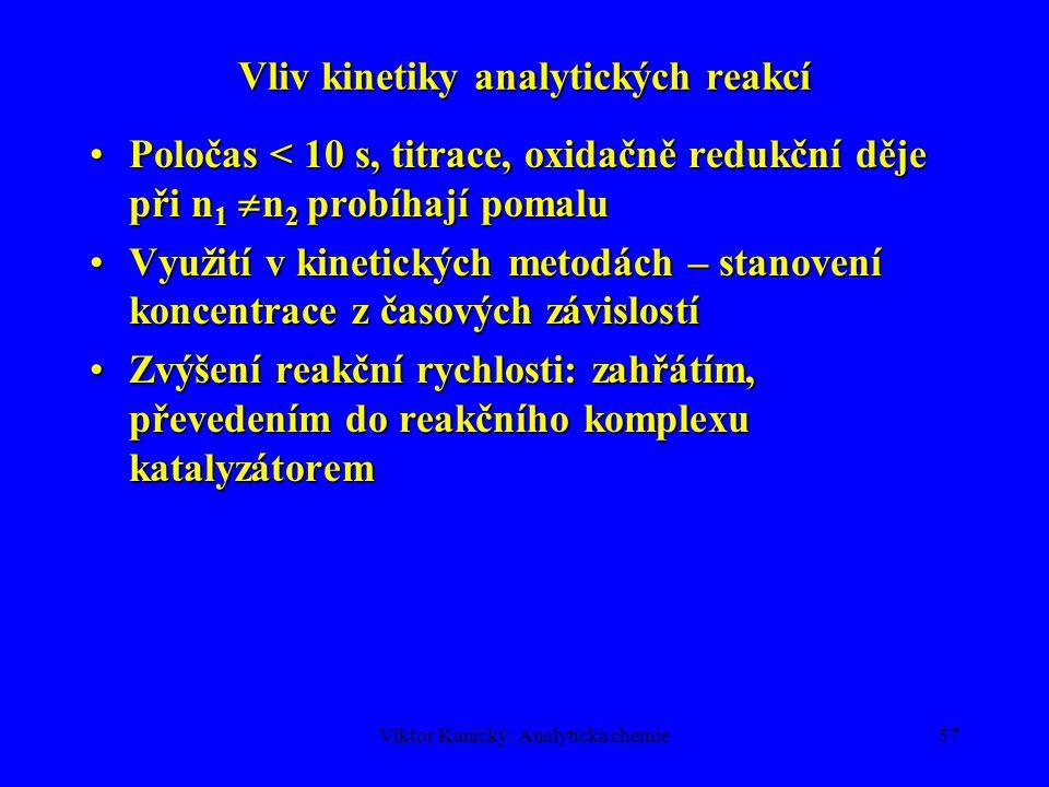 Viktor Kanický: Analytická chemie56 Úplnost reakce z rovnovážné konstanty aA + bB  cC + dD c A, c B jsou výchozí koncentrace, přeměna 99,90 % V rovnováze [A] = [B] = 0,001c A, [C] = [D] = 0,999c A Je-li K=10 6  99,9% přeměna na produkty K= x 2 /(1-x) 2 Posun rovnováhy nadbytkem činidla (fotometrie, gravimetrie, extrakce)  rušení, vedlejší reakce