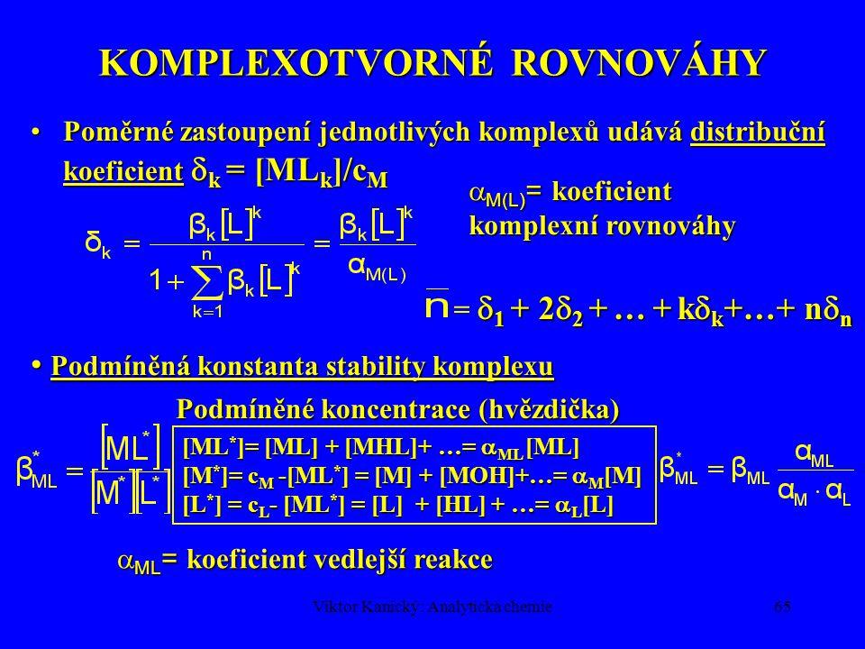 Viktor Kanický: Analytická chemie64 KOMPLEXOTVORNÉ ROVNOVÁHY c M = [M] + [ML] +…+ [ML n ] = [M] + [M]  1 [L] + …+ [M]  n [L] n = [M]{1 +  1 [L] +…+  n [L] n }= = [M]{1 + }, [M] se v čitateli a jmenovateli vykrátí  vztah pro Tvorná funkce = f]{log [L] } v 1,0 1 2 3 1) K 1 = K 2 =10 4 2) K 1 = 10 5 K 2 = 10 3 -6 -4 -2 log [L] 3) K 1 = 10 6 K 2 = 10 2 2,0