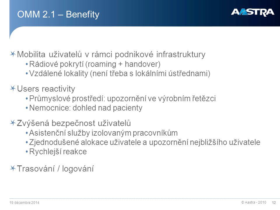 © Aastra - 2010 12 OMM 2.1 – Benefity Mobilita uživatelů v rámci podnikové infrastruktury Rádiové pokrytí (roaming + handover) Vzdálené lokality (není třeba s lokálními ústřednami) Users reactivity Průmyslové prostředí: upozornění ve výrobním řetězci Nemocnice: dohled nad pacienty Zvýšená bezpečnost uživatelů Asistenční služby izolovaným pracovníkům Zjednodušené alokace uživatele a upozornění nejbližšího uživatele Rychlejší reakce Trasování / logování 19 décembre 2014 12