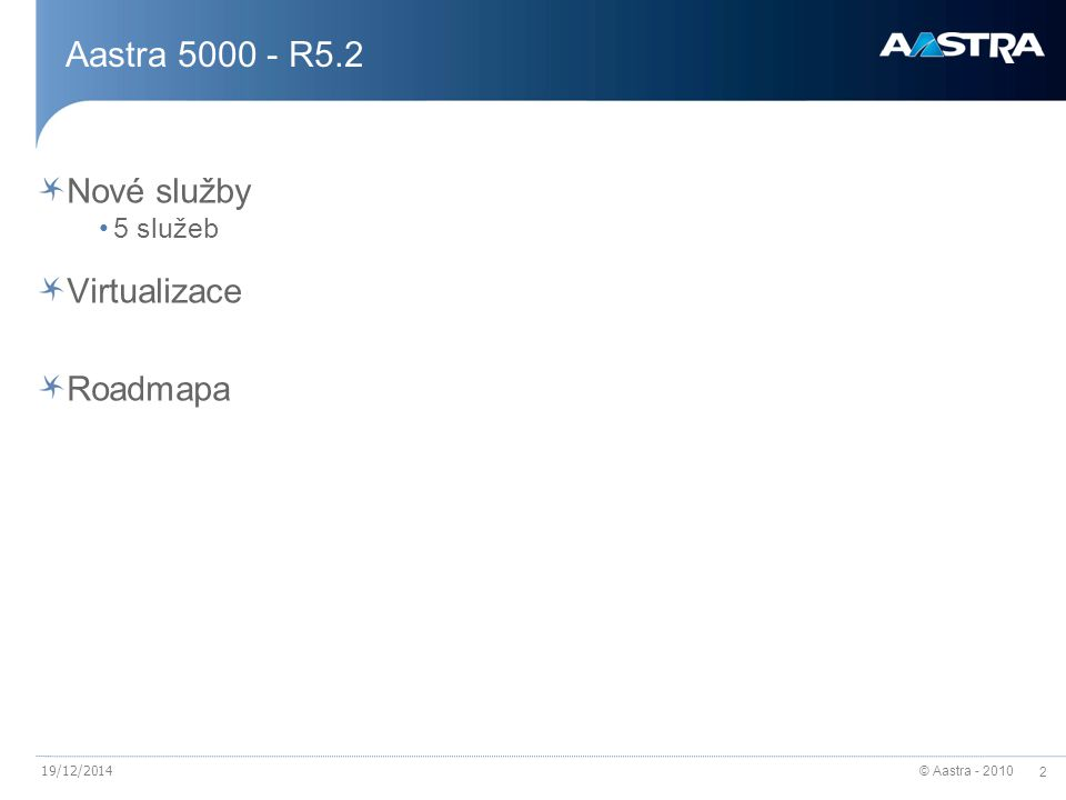 © Aastra - 2010 43 A5000 Server – lokální služby Služby spravované pomocí AMP (Aastra management portal) DHCP server (max 500 terminálů, 4 subnety) NTP (SNTP server) FTP server TFTP server SSH Syslog SNMP Jednoduchá správa 12/19/2014