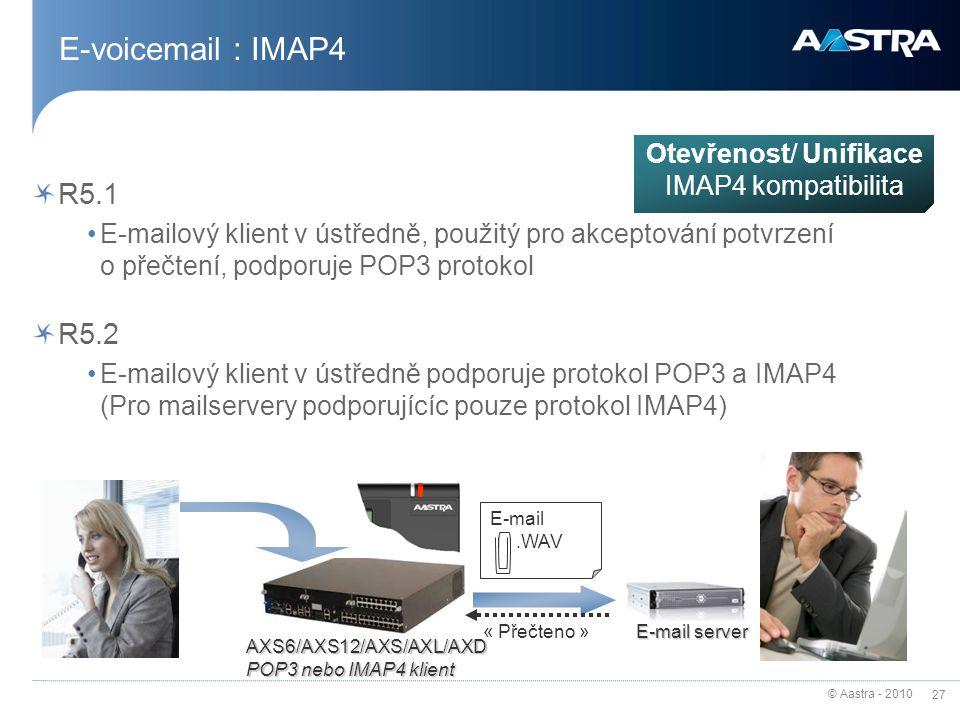 © Aastra - 2010 27 E-voicemail : IMAP4 R5.1 E-mailový klient v ústředně, použitý pro akceptování potvrzení o přečtení, podporuje POP3 protokol R5.2 E-mailový klient v ústředně podporuje protokol POP3 a IMAP4 (Pro mailservery podporujícíc pouze protokol IMAP4) AXS6/AXS12/AXS/AXL/AXD POP3 nebo IMAP4 klient E-mail server E-mail.WAV « Přečteno » Otevřenost/ Unifikace IMAP4 kompatibilita