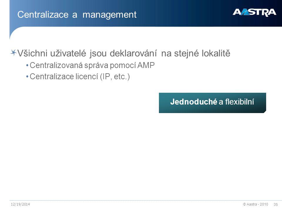 © Aastra - 2010 35 12/19/2014 Centralizace a management Všichni uživatelé jsou deklarování na stejné lokalitě Centralizovaná správa pomocí AMP Centralizace licencí (IP, etc.) Jednoduché a flexibilní