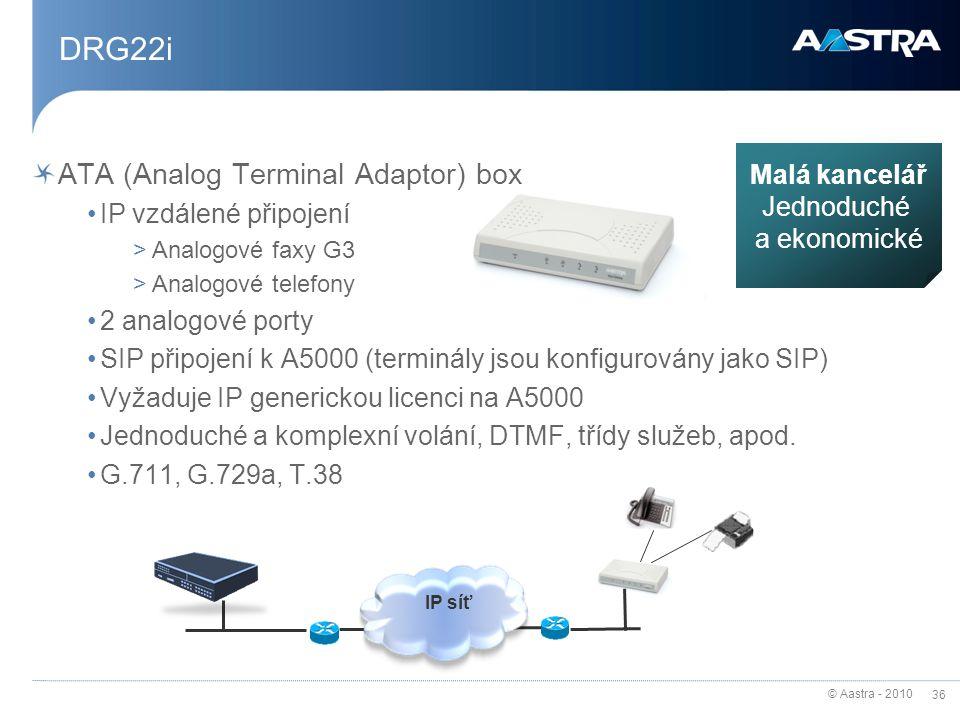 © Aastra - 2010 36 DRG22i ATA (Analog Terminal Adaptor) box IP vzdálené připojení >Analogové faxy G3 >Analogové telefony 2 analogové porty SIP připojení k A5000 (terminály jsou konfigurovány jako SIP) Vyžaduje IP generickou licenci na A5000 Jednoduché a komplexní volání, DTMF, třídy služeb, apod.