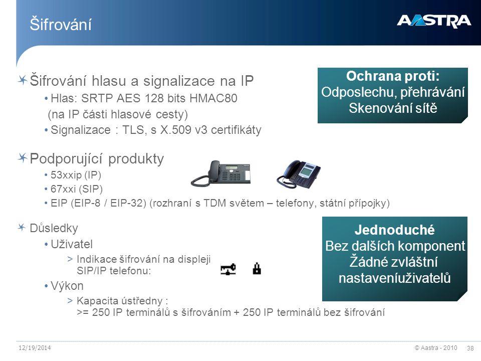 © Aastra - 2010 38 12/19/2014 Šifrování Šifrování hlasu a signalizace na IP Hlas: SRTP AES 128 bits HMAC80 (na IP části hlasové cesty) Signalizace : TLS, s X.509 v3 certifikáty Podporující produkty 53xxip (IP) 67xxi (SIP) EIP (EIP-8 / EIP-32) (rozhraní s TDM světem – telefony, státní přípojky) Důsledky Uživatel >Indikace šifrování na displeji SIP/IP telefonu: Výkon >Kapacita ústředny : >= 250 IP terminálů s šifrováním + 250 IP terminálů bez šifrování Ochrana proti: Odposlechu, přehrávání Skenování sítě Jednoduché Bez dalších komponent Žádné zvláštní nastaveníuživatelů