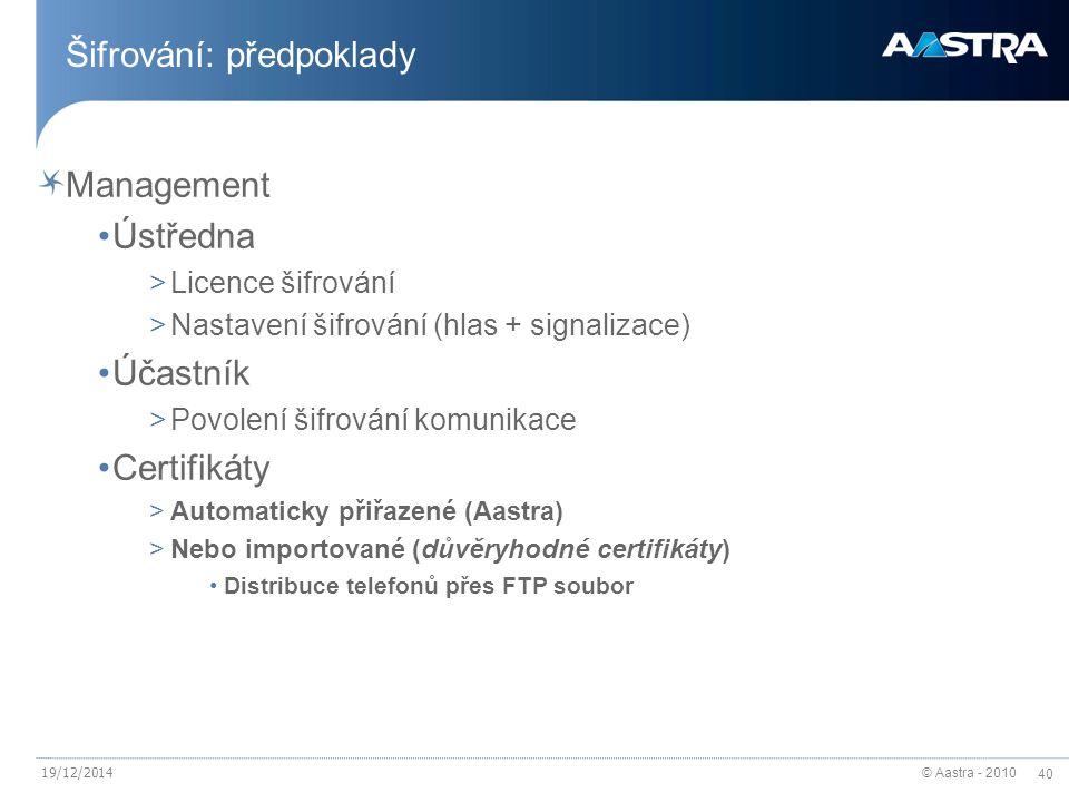 © Aastra - 2010 40 19/12/2014 Šifrování: předpoklady Management Ústředna >Licence šifrování >Nastavení šifrování (hlas + signalizace) Účastník >Povolení šifrování komunikace Certifikáty >Automaticky přiřazené (Aastra) >Nebo importované (důvěryhodné certifikáty) Distribuce telefonů přes FTP soubor