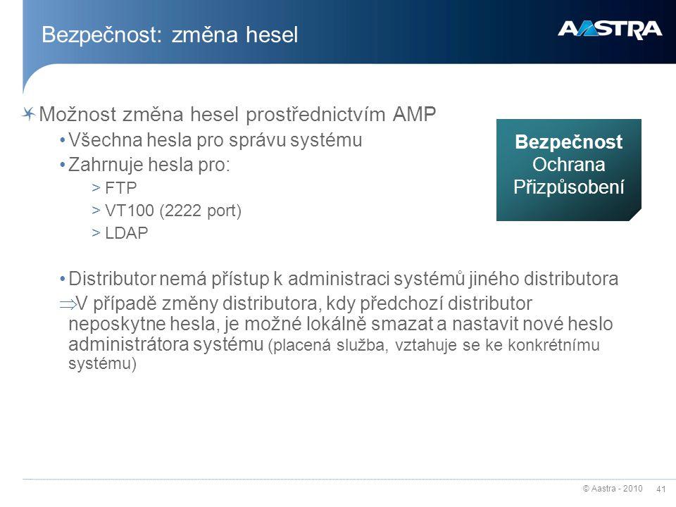 © Aastra - 2010 41 Bezpečnost: změna hesel Možnost změna hesel prostřednictvím AMP Všechna hesla pro správu systému Zahrnuje hesla pro: >FTP >VT100 (2222 port) >LDAP Distributor nemá přístup k administraci systémů jiného distributora  V případě změny distributora, kdy předchozí distributor neposkytne hesla, je možné lokálně smazat a nastavit nové heslo administrátora systému (placená služba, vztahuje se ke konkrétnímu systému) Bezpečnost Ochrana Přizpůsobení