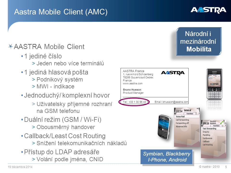 © Aastra - 2010 5 Aastra Mobile Client (AMC) AASTRA Mobile Client 1 jediné číslo >Jeden nebo více terminálů 1 jediná hlasová pošta >Podnikový systém >MWI - indikace Jednoduchý/ komplexní hovor >Uživatelsky příjemné rozhraní na GSM telefonu Duální režim (GSM / Wi-Fi) >Obousměrný handover Callback/Least Cost Routing >Snížení telekomunikačních nákladů Přístup do LDAP adresáře >Volání podle jména, CNID 19 décembre 2014 Národní i mezinárodní Mobilita Národní i mezinárodní Mobilita AASTRA France 1, rue Arnold Schoenberg 78286 Guyancourt Cedex France www.aastra.com Bruno Husson Product Manager _____________________________________________ Tel: +33 1 30 96 43 10 Email: bhusson@aastra.com Symbian, Blackberry I-Phone, Android Symbian, Blackberry I-Phone, Android