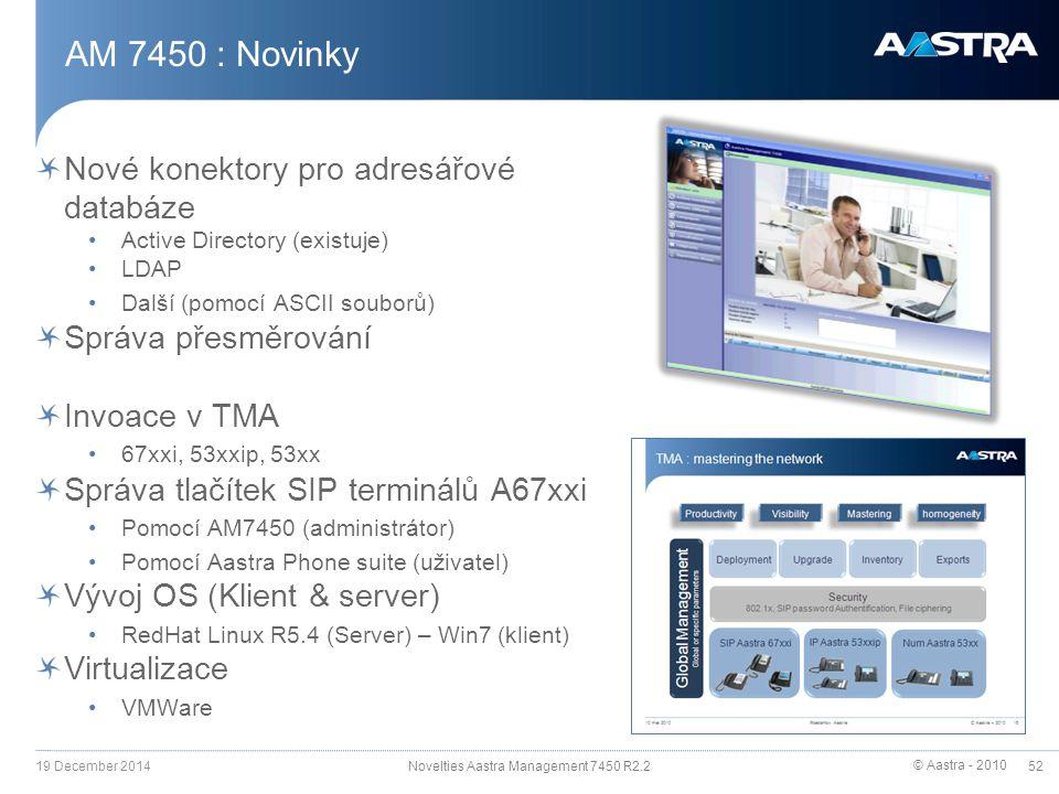 © Aastra - 2010 52 Nové konektory pro adresářové databáze Active Directory (existuje) LDAP Další (pomocí ASCII souborů) Správa přesměrování Invoace v TMA 67xxi, 53xxip, 53xx Správa tlačítek SIP terminálů A67xxi Pomocí AM7450 (administrátor) Pomocí Aastra Phone suite (uživatel) Vývoj OS (Klient & server) RedHat Linux R5.4 (Server) – Win7 (klient) Virtualizace VMWare AM 7450 : Novinky 19 December 2014 Novelties Aastra Management 7450 R2.2
