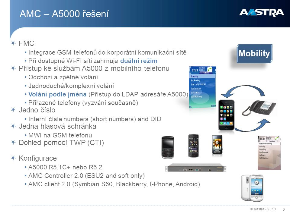 © Aastra - 2010 6 AMC – A5000 řešení FMC Integrace GSM telefonů do korporátní komunikační sítě Při dostupné Wi-FI síti zahrnuje duální režim Přístup k