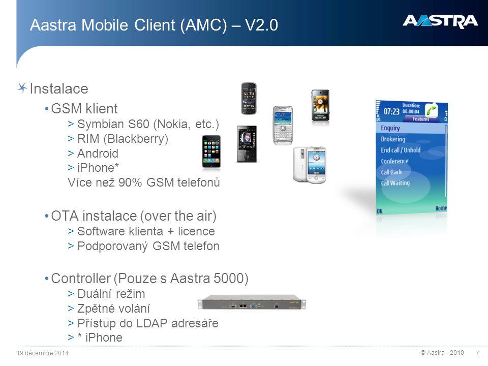 © Aastra - 2010 8 Aastra Mobile Client (AMC) – V2.0 Licencování Licence 1 uživatele: >1 licence AMC klienta na GSM telefonu >1 licence Generic IP pro systém Aastra 5000 (GSM telefon je na A5000 registrován jako SIP uživatel) A5000 SIP trunk licence >1 licence pro simultánní komunikaci GSM telefonu >4 A5000 SIP trunk licence jsou součástí SW balíčku controlleru 19 décembre 2014 RTC RNIS GSM SIP trunk SIP uživatel SIP Trunk licence (1 kanál pro hovor) Generic IP licence (1pro GSM telefon) Žádná další licence pro Controller