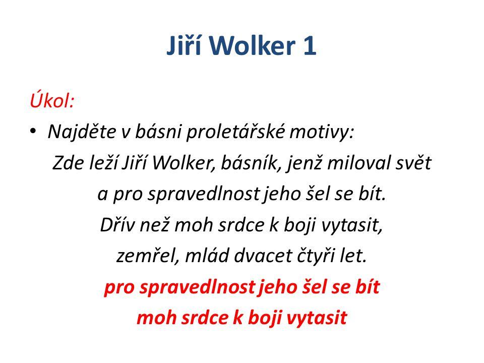 Jiří Wolker 1 Úkol: Najděte v básni proletářské motivy: Zde leží Jiří Wolker, básník, jenž miloval svět a pro spravedlnost jeho šel se bít. Dřív než m