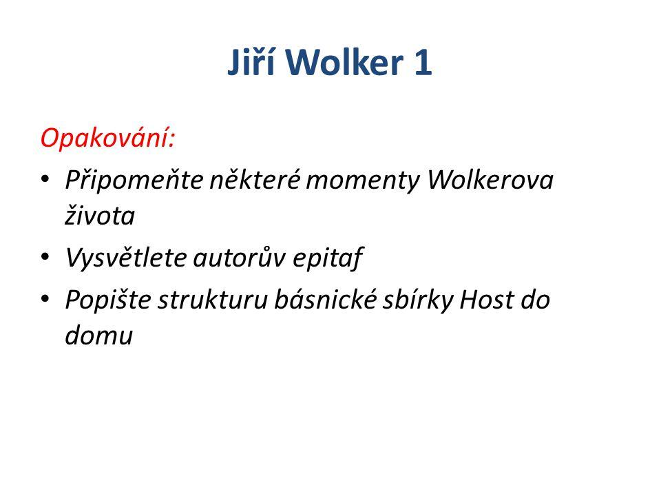 Jiří Wolker 1 Opakování: Připomeňte některé momenty Wolkerova života Vysvětlete autorův epitaf Popište strukturu básnické sbírky Host do domu