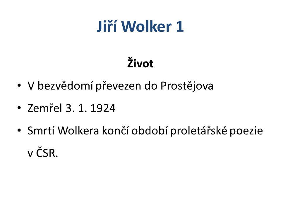 Jiří Wolker 1 Život V bezvědomí převezen do Prostějova Zemřel 3. 1. 1924 Smrtí Wolkera končí období proletářské poezie v ČSR.