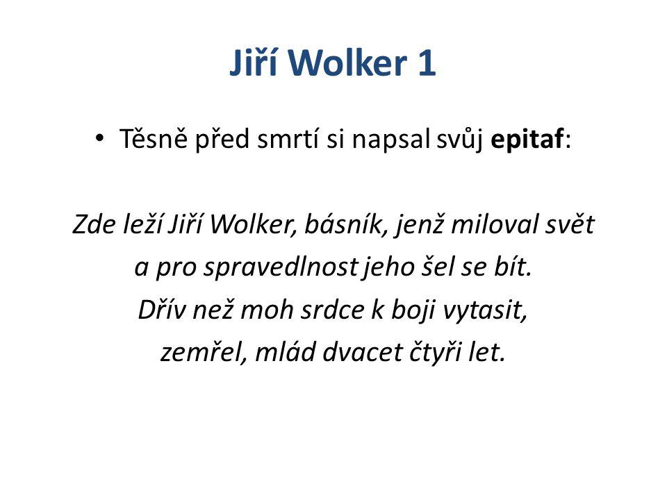 Jiří Wolker 1 Těsně před smrtí si napsal svůj epitaf: Zde leží Jiří Wolker, básník, jenž miloval svět a pro spravedlnost jeho šel se bít. Dřív než moh