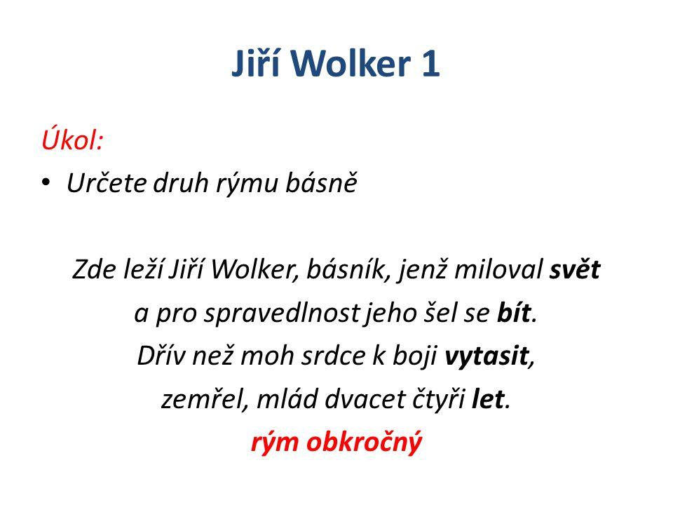 Jiří Wolker 1 Úkol: Určete druh rýmu básně Zde leží Jiří Wolker, básník, jenž miloval svět a pro spravedlnost jeho šel se bít. Dřív než moh srdce k bo