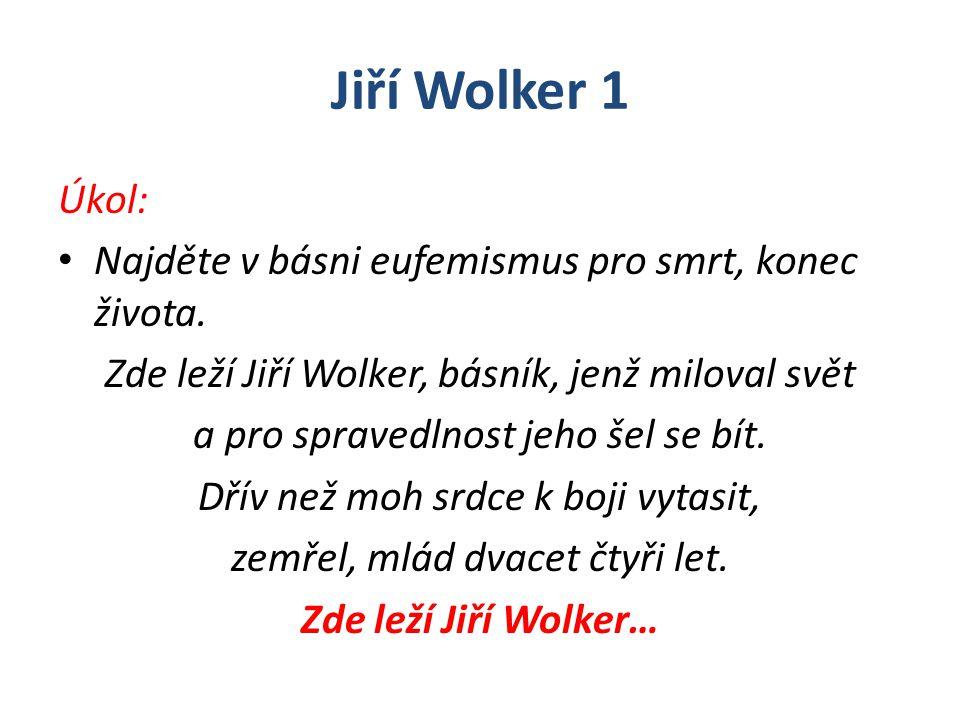 Jiří Wolker 1 Úkol: Najděte v básni eufemismus pro smrt, konec života. Zde leží Jiří Wolker, básník, jenž miloval svět a pro spravedlnost jeho šel se