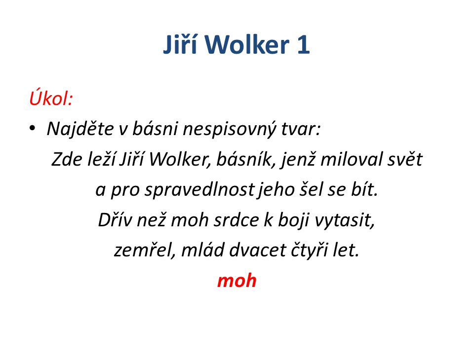 Jiří Wolker 1 Úkol: Najděte v básni nespisovný tvar: Zde leží Jiří Wolker, básník, jenž miloval svět a pro spravedlnost jeho šel se bít. Dřív než moh