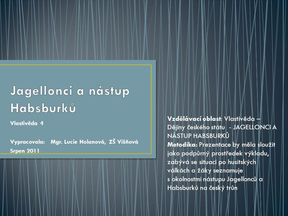 Vlastivěda 4 Vypracovala: Mgr. Lucie Holanová, ZŠ Višňová Srpen 2011 Vzdělávací oblast: Vlastivěda – Dějiny českého státu - JAGELLONCI A NÁSTUP HABSBU
