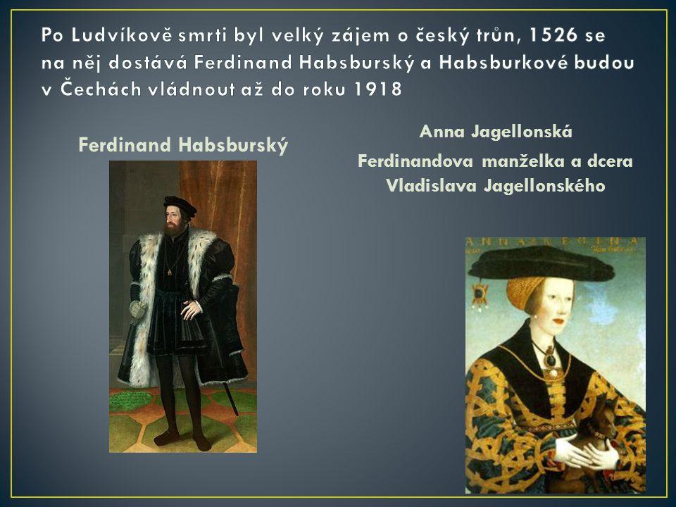 Ferdinand Habsburský Anna Jagellonská Ferdinandova manželka a dcera Vladislava Jagellonského