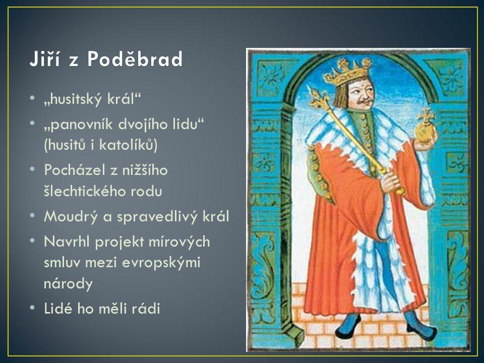 """""""husitský král"""" """"panovník dvojího lidu"""" (husitů i katolíků) Pocházel z nižšího šlechtického rodu Moudrý a spravedlivý král Navrhl projekt mírových sml"""