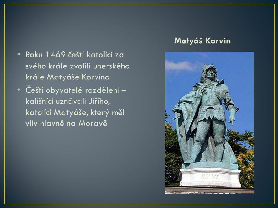 Roku 1469 čeští katolíci za svého krále zvolili uherského krále Matyáše Korvína Čeští obyvatelé rozděleni – kališníci uznávali Jiřího, katolíci Matyáš