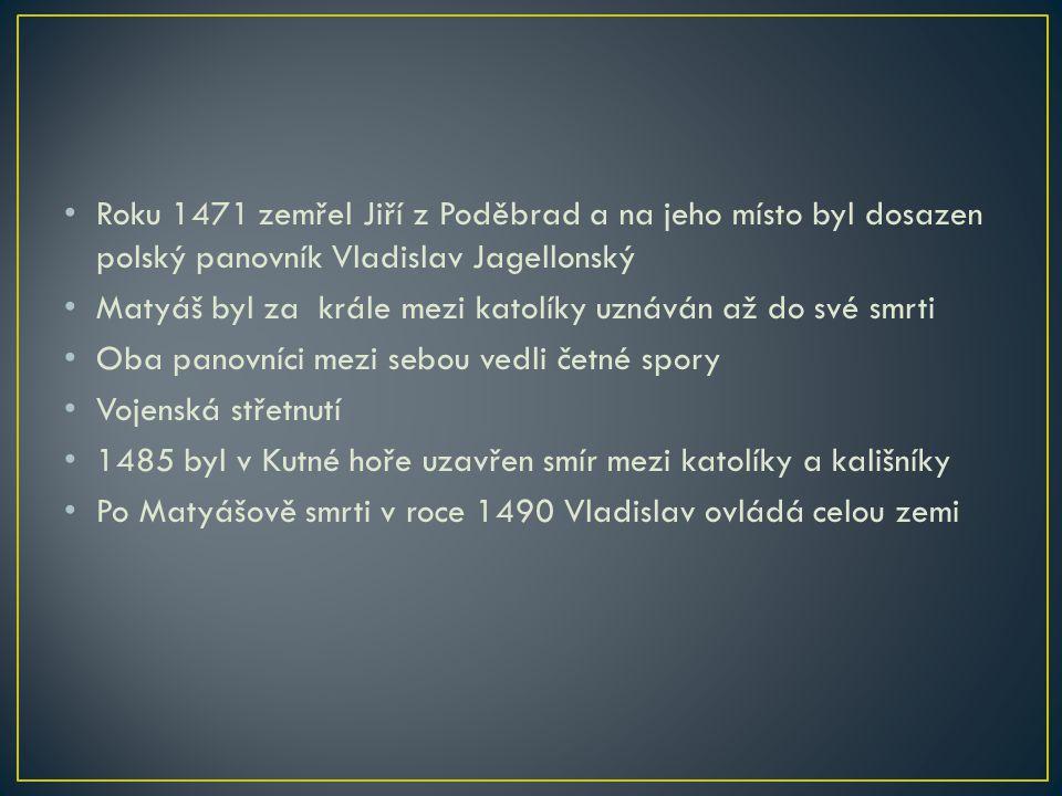 Roku 1471 zemřel Jiří z Poděbrad a na jeho místo byl dosazen polský panovník Vladislav Jagellonský Matyáš byl za krále mezi katolíky uznáván až do své