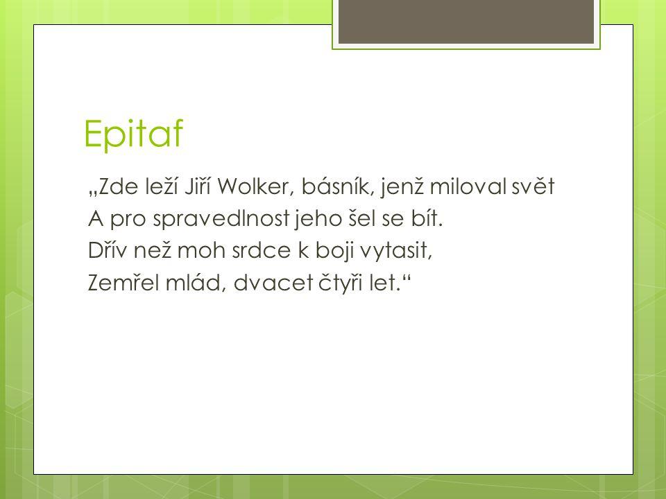 """Epitaf """"Zde leží Jiří Wolker, básník, jenž miloval svět A pro spravedlnost jeho šel se bít. Dřív než moh srdce k boji vytasit, Zemřel mlád, dvacet čty"""