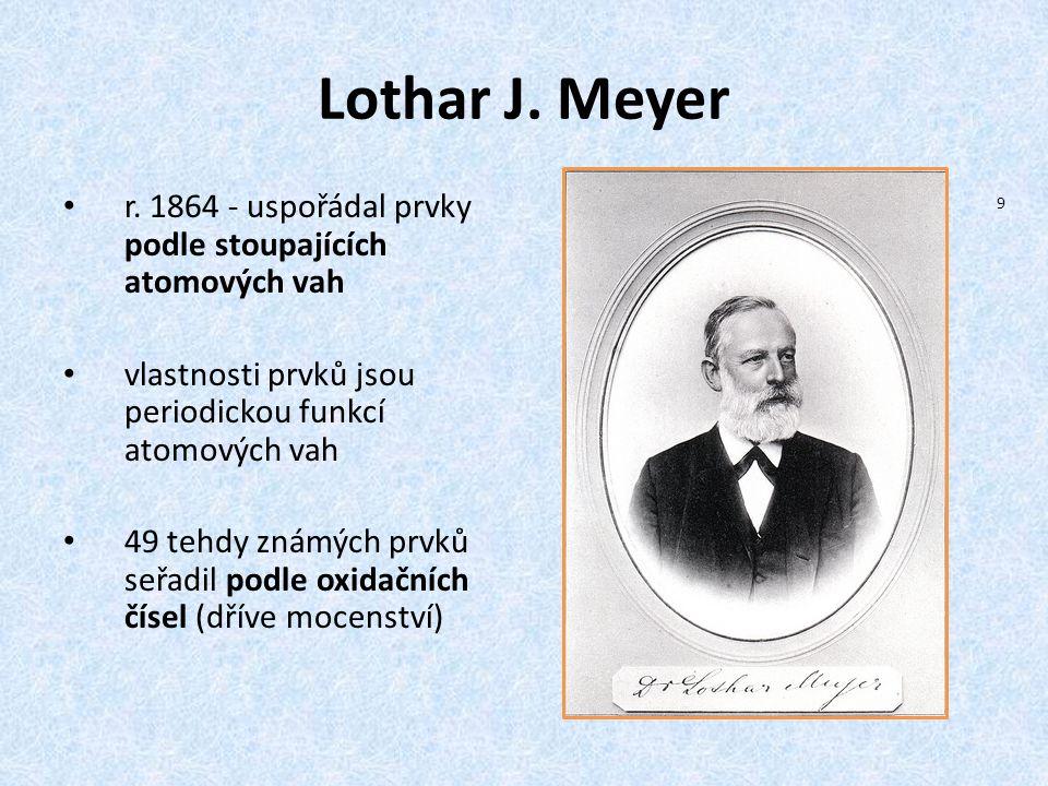 Lothar J. Meyer r. 1864 - uspořádal prvky podle stoupajících atomových vah vlastnosti prvků jsou periodickou funkcí atomových vah 49 tehdy známých prv