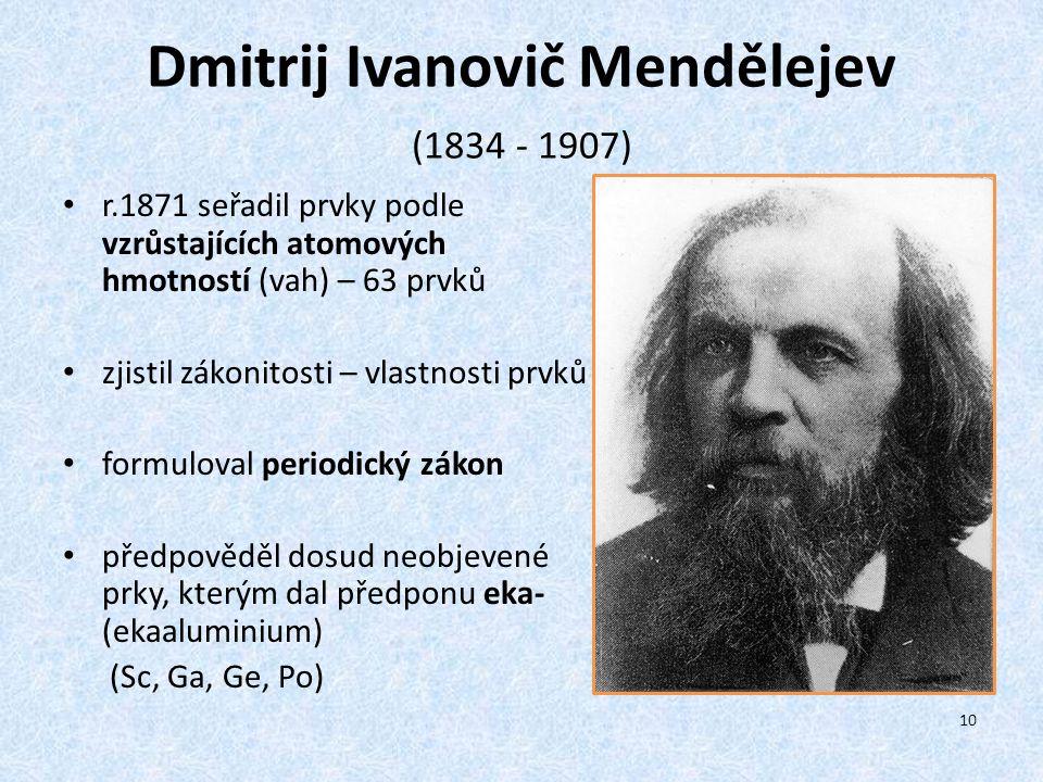 Dmitrij Ivanovič Mendělejev (1834 - 1907) r.1871 seřadil prvky podle vzrůstajících atomových hmotností (vah) – 63 prvků zjistil zákonitosti – vlastnos