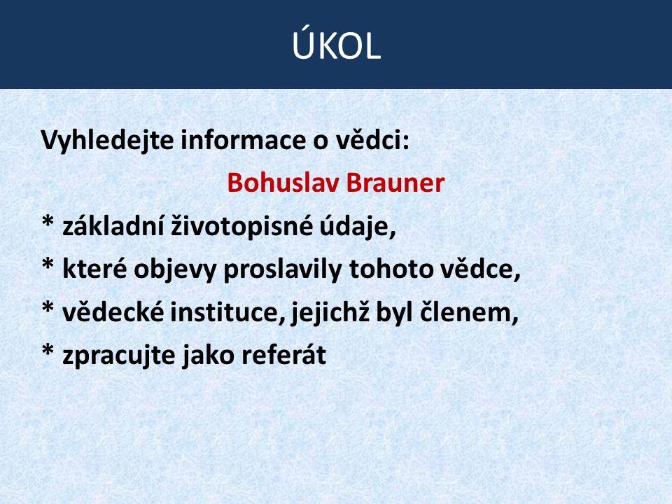 Vyhledejte informace o vědci: Bohuslav Brauner * základní životopisné údaje, * které objevy proslavily tohoto vědce, * vědecké instituce, jejichž byl