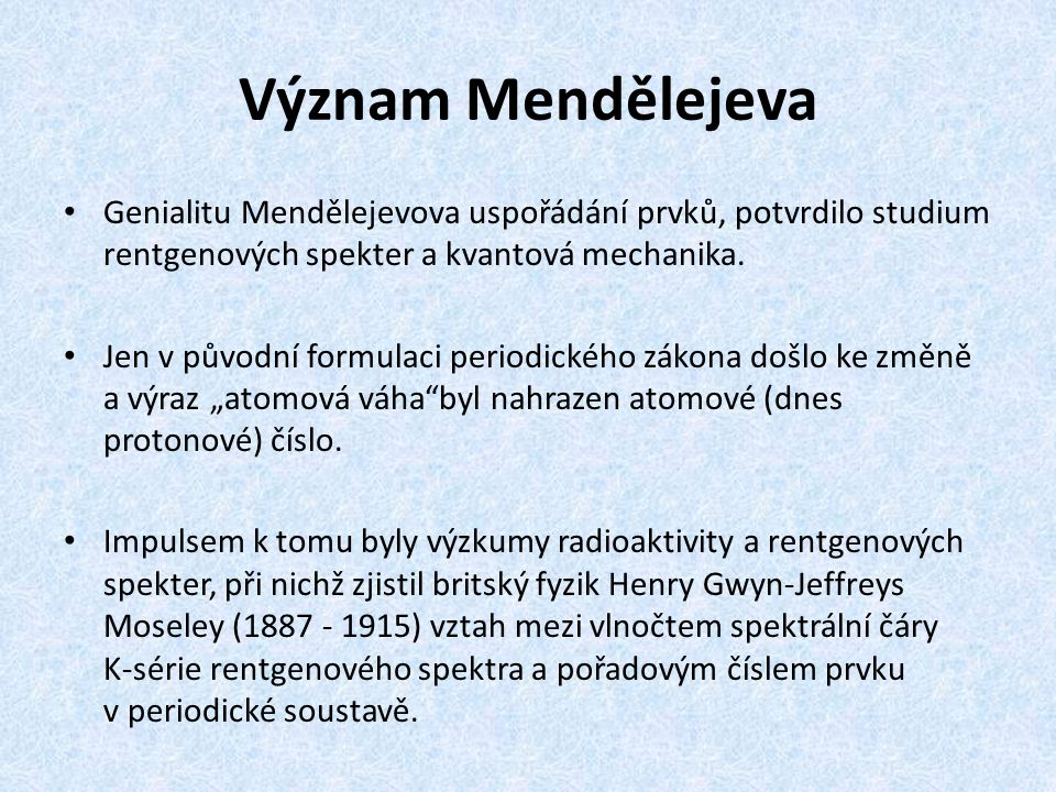 Význam Mendělejeva Genialitu Mendělejevova uspořádání prvků, potvrdilo studium rentgenových spekter a kvantová mechanika. Jen v původní formulaci peri