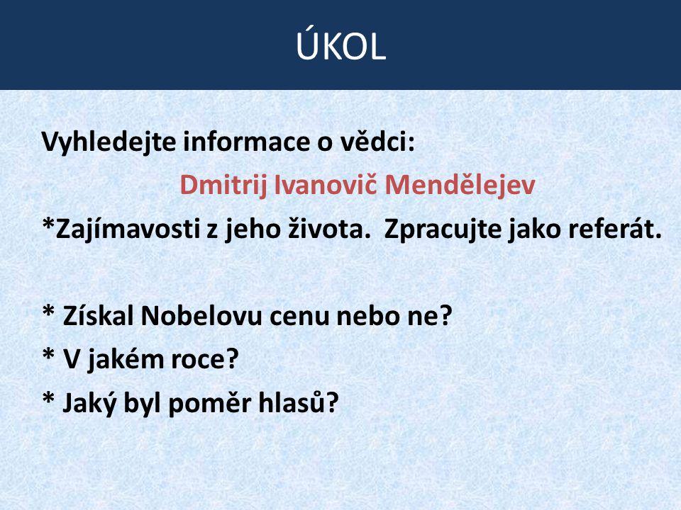 Vyhledejte informace o vědci: Dmitrij Ivanovič Mendělejev *Zajímavosti z jeho života. Zpracujte jako referát. * Získal Nobelovu cenu nebo ne? * V jaké