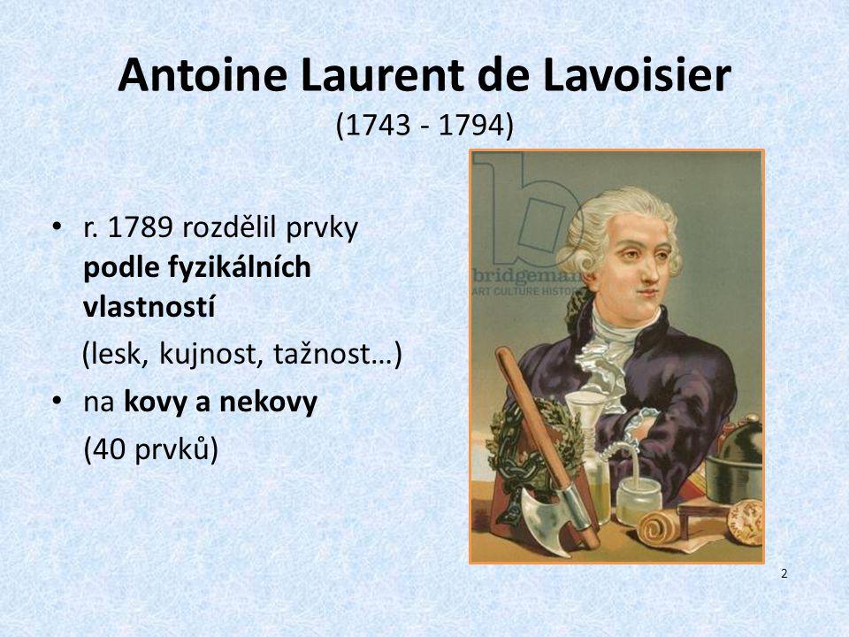 Antoine Laurent de Lavoisier (1743 - 1794) r. 1789 rozdělil prvky podle fyzikálních vlastností (lesk, kujnost, tažnost…) na kovy a nekovy (40 prvků) 2