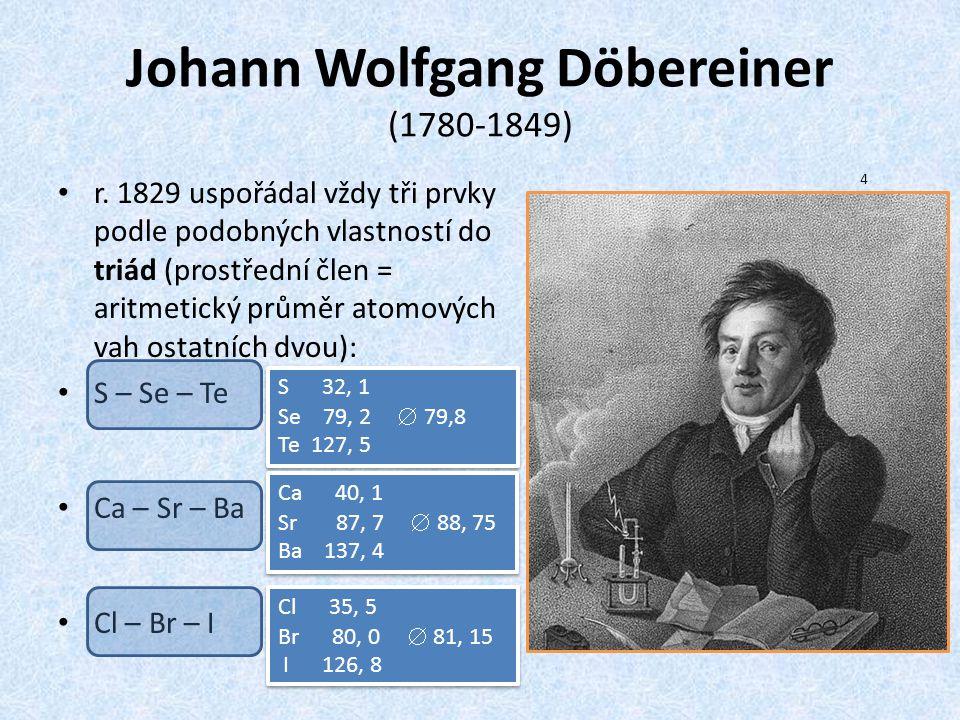 Johann Wolfgang Döbereiner (1780-1849) r. 1829 uspořádal vždy tři prvky podle podobných vlastností do triád (prostřední člen = aritmetický průměr atom