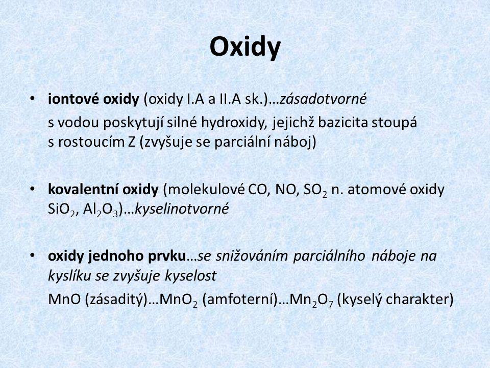 Oxidy iontové oxidy (oxidy I.A a II.A sk.)…zásadotvorné s vodou poskytují silné hydroxidy, jejichž bazicita stoupá s rostoucím Z (zvyšuje se parciální