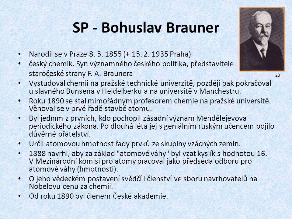SP - Bohuslav Brauner Narodil se v Praze 8. 5. 1855 (+ 15. 2. 1935 Praha) český chemik. Syn významného českého politika, představitele staročeské stra