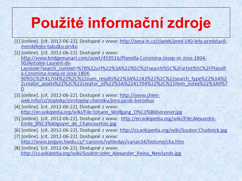 Použité informační zdroje [1] [online]. [cit. 2012-06-22]. Dostupné z www: http://zena-in.cz/clanek/pred-140-lety-predstavil- mendelejev-tabulku-prvku