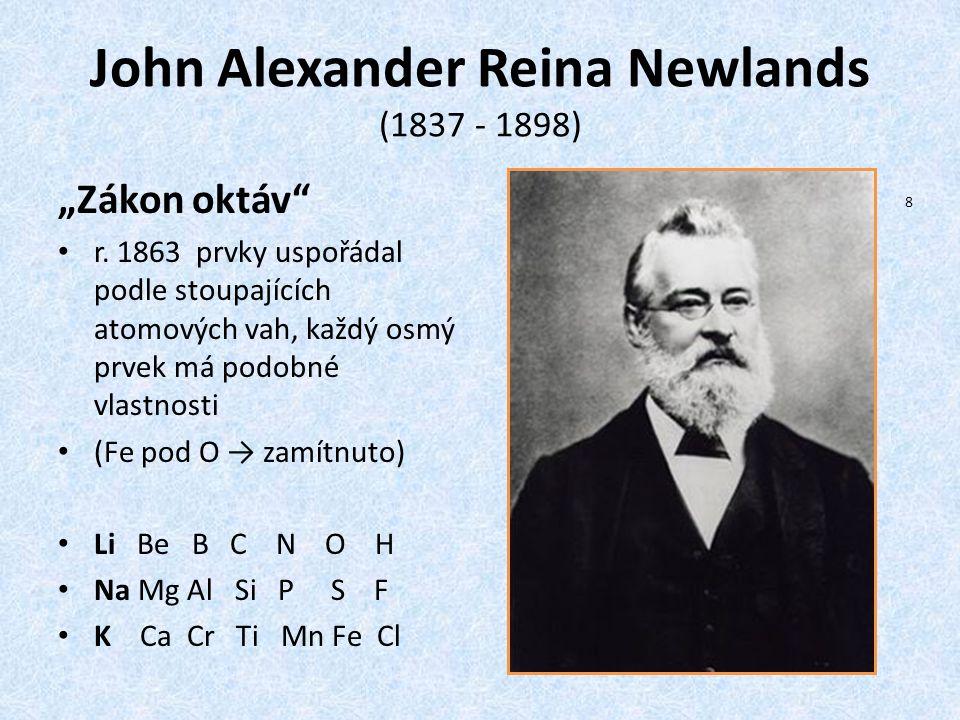 """John Alexander Reina Newlands (1837 - 1898) """"Zákon oktáv"""" r. 1863 prvky uspořádal podle stoupajících atomových vah, každý osmý prvek má podobné vlastn"""