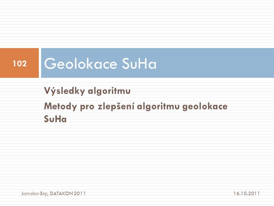 Výsledky algoritmu Metody pro zlepšení algoritmu geolokace SuHa Geolokace SuHa 16.10.2011 102 Jaroslav Srp, DATAKON 2011