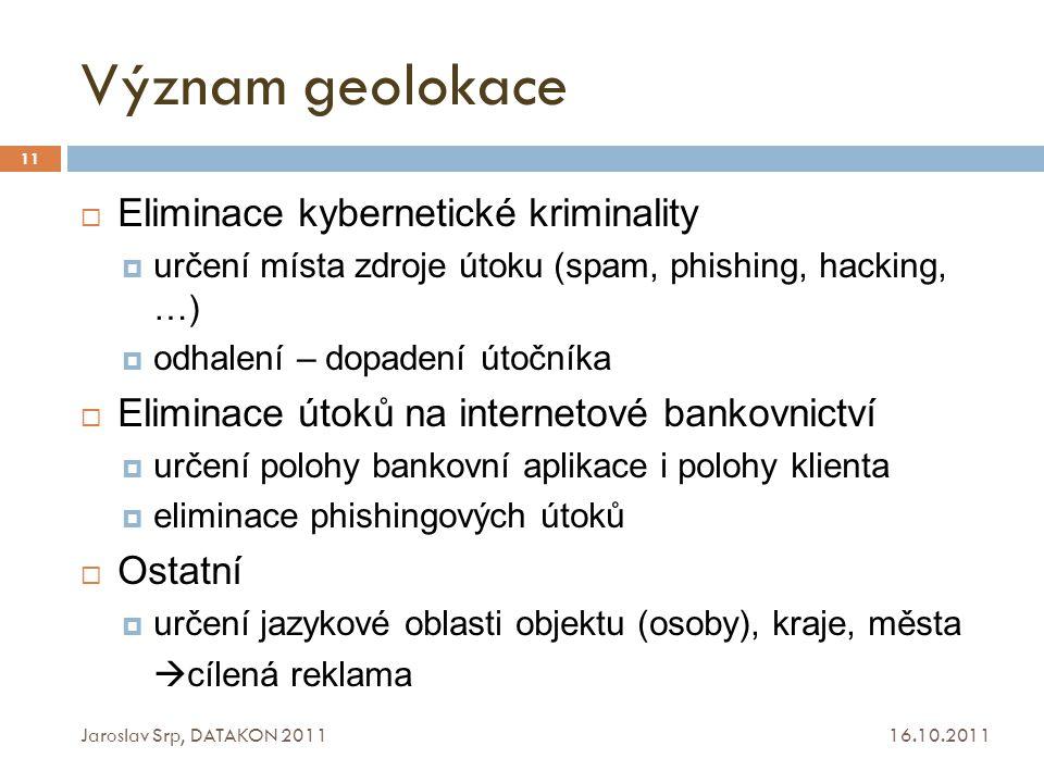 Význam geolokace 16.10.2011 Jaroslav Srp, DATAKON 2011 11  Eliminace kybernetické kriminality  určení místa zdroje útoku (spam, phishing, hacking, …