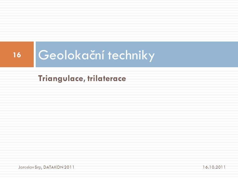 Triangulace, trilaterace Geolokační techniky 16.10.2011 16 Jaroslav Srp, DATAKON 2011