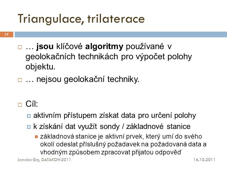 Triangulace, trilaterace 16.10.2011 Jaroslav Srp, DATAKON 2011 17  … jsou klíčové algoritmy používané v geolokačních technikách pro výpočet polohy ob