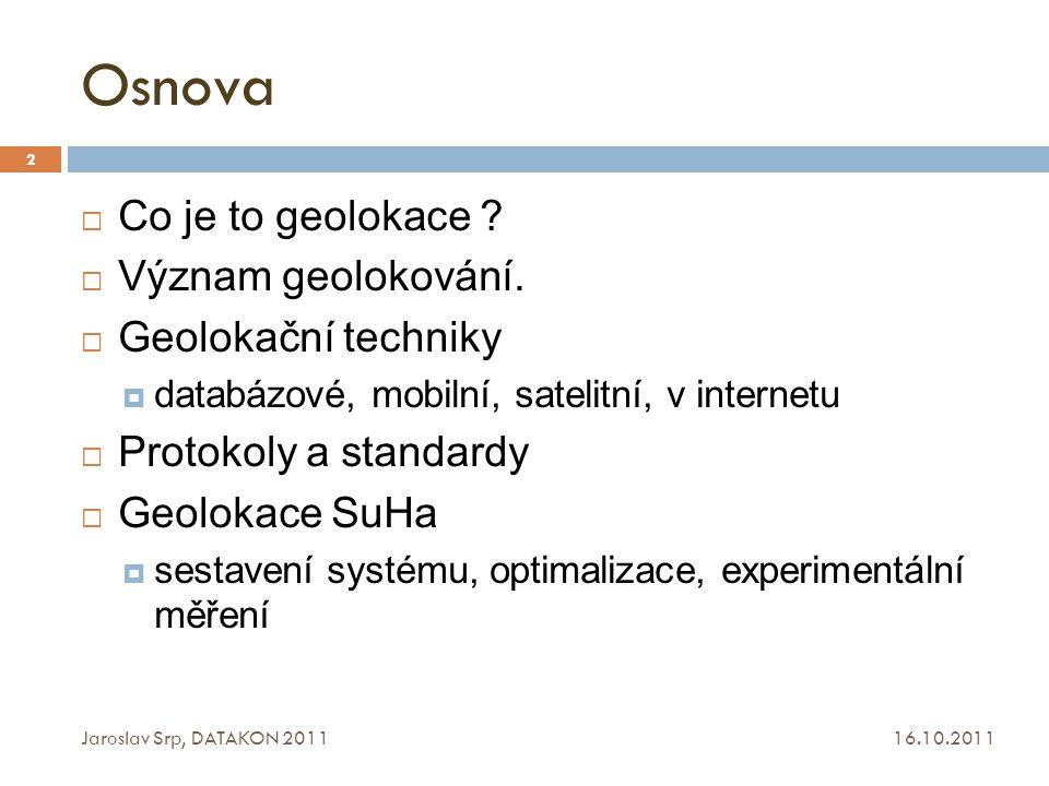 Osnova 16.10.2011 Jaroslav Srp, DATAKON 2011 2  Co je to geolokace ?  Význam geolokování.  Geolokační techniky  databázové, mobilní, satelitní, v