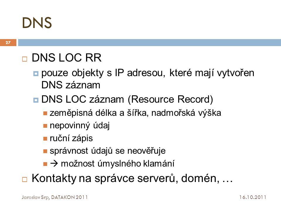 DNS 16.10.2011 Jaroslav Srp, DATAKON 2011 27  DNS LOC RR  pouze objekty s IP adresou, které mají vytvořen DNS záznam  DNS LOC záznam (Resource Reco