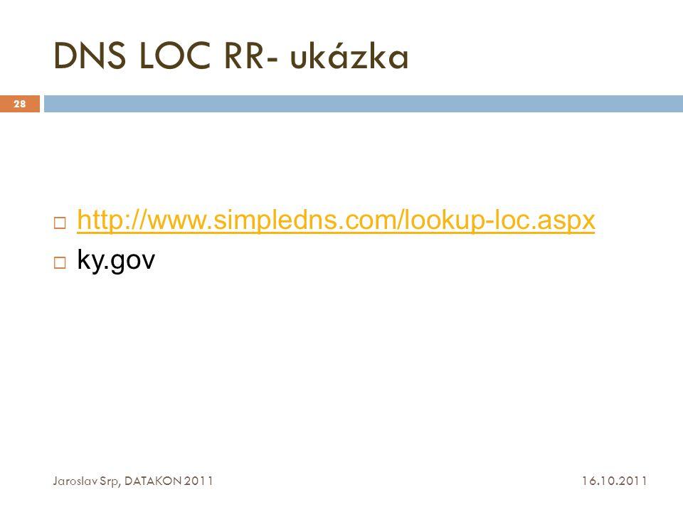 DNS LOC RR- ukázka 16.10.2011 Jaroslav Srp, DATAKON 2011 28  http://www.simpledns.com/lookup-loc.aspx http://www.simpledns.com/lookup-loc.aspx  ky.g