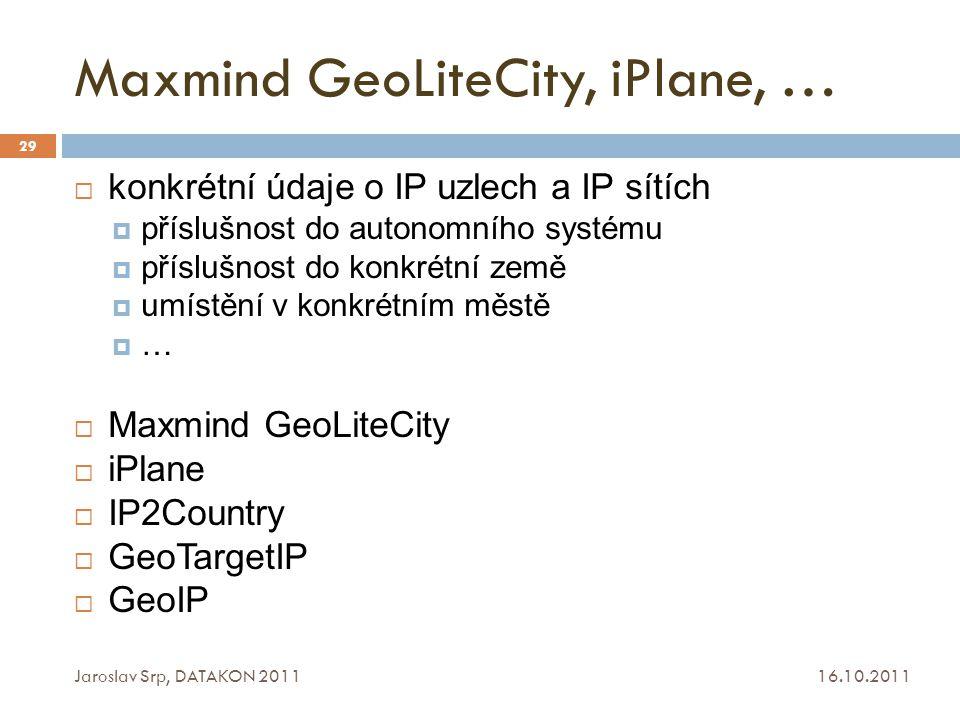 Maxmind GeoLiteCity, iPlane, … 16.10.2011 Jaroslav Srp, DATAKON 2011 29  konkrétní údaje o IP uzlech a IP sítích  příslušnost do autonomního systému