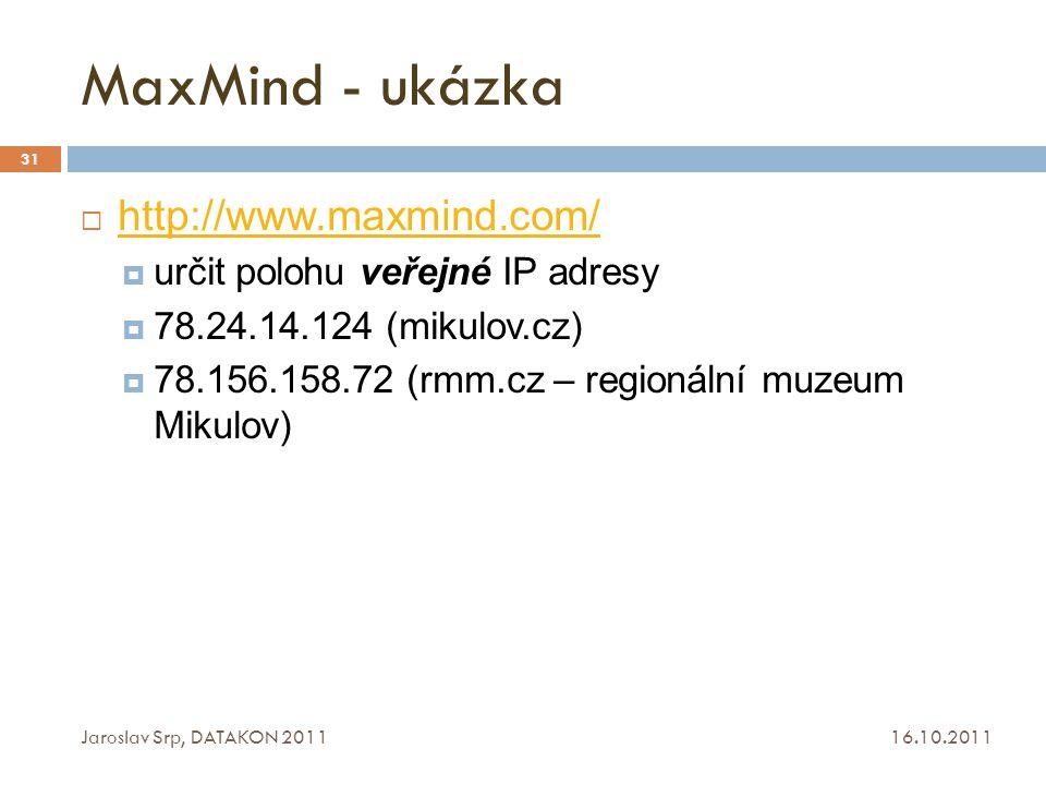 MaxMind - ukázka 16.10.2011 Jaroslav Srp, DATAKON 2011 31  http://www.maxmind.com/ http://www.maxmind.com/  určit polohu veřejné IP adresy  78.24.1