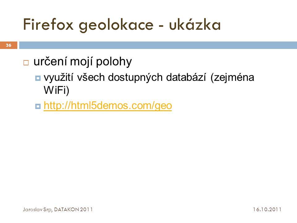 Firefox geolokace - ukázka 16.10.2011 Jaroslav Srp, DATAKON 2011 36  určení mojí polohy  využití všech dostupných databází (zejména WiFi)  http://h