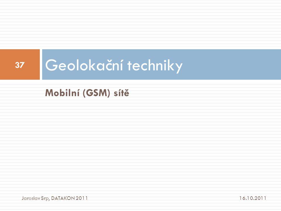 Mobilní (GSM) sítě Geolokační techniky 16.10.2011 37 Jaroslav Srp, DATAKON 2011